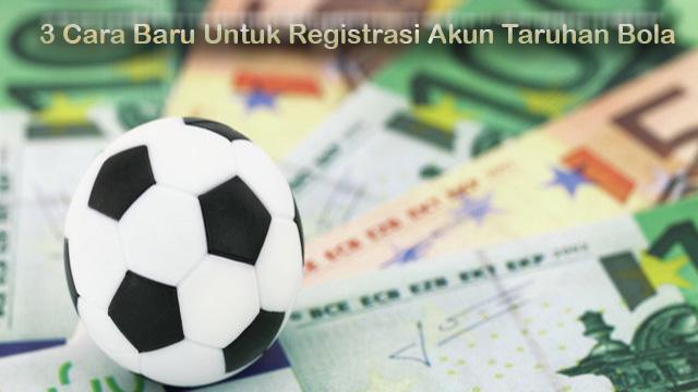 3 Cara Baru Untuk Registrasi Akun Taruhan Bola